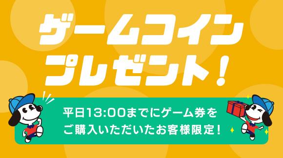 ゲームコインプレゼント! 平日13:00までにゲーム券をご購入いただいたお客様限定!